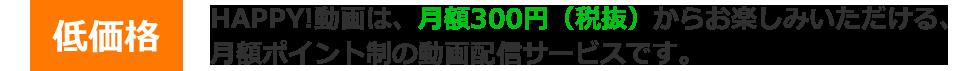 HAPPY!動画は、月額300円(税抜)からお楽しみいただける、月額ポイント制の動画配信サービスです。